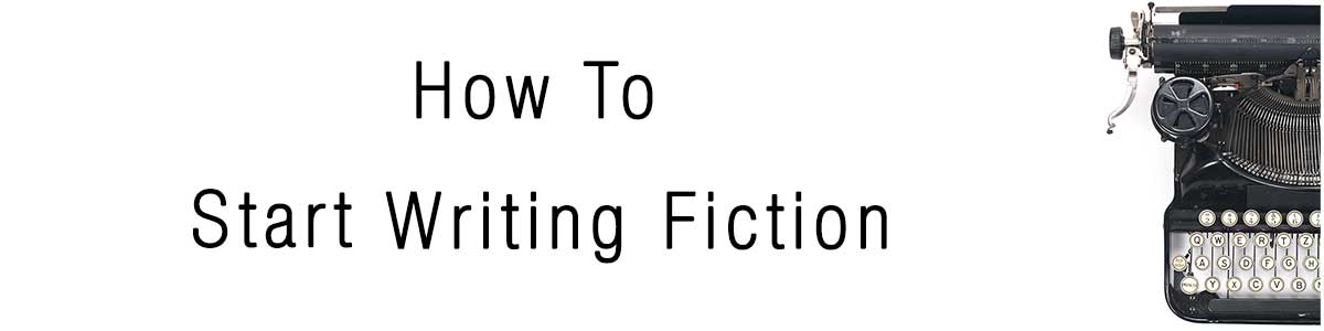 How To Start Writing Fiction
