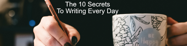The 10 Secrets To Writing Every Day